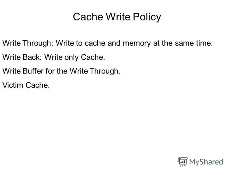 Cache Write Policy Write Through: Write to cache and memory at the same time. Write Back: Write only Cache. Write Buffer for the Write Through. Victim Cache.
