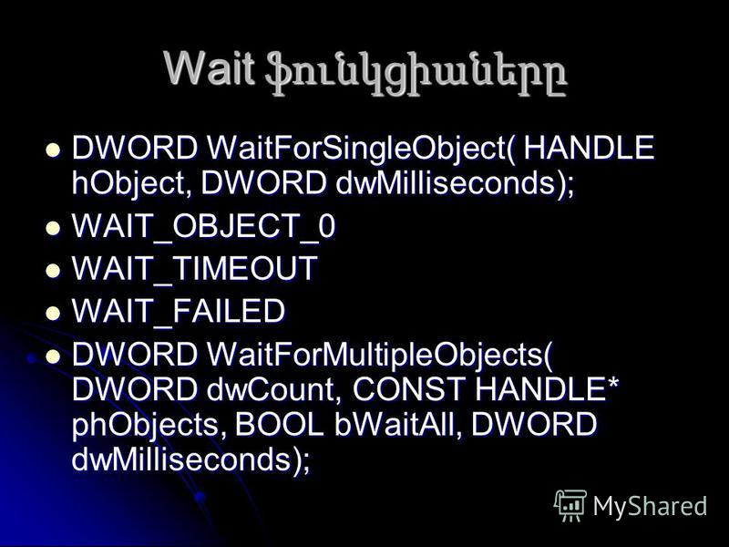Wait ֆունկցիաները DWORD WaitForSingleObject( HANDLE hObject, DWORD dwMilliseconds); DWORD WaitForSingleObject( HANDLE hObject, DWORD dwMilliseconds); WAIT_OBJECT_0 WAIT_OBJECT_0 WAIT_TIMEOUT WAIT_TIMEOUT WAIT_FAILED WAIT_FAILED DWORD WaitForMultipleO