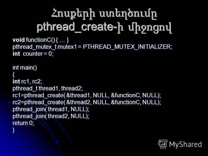 Հոսքերի ստեղծումը pthread_create- ի միջոցով void functionC() { … } pthread_mutex_t mutex1 = PTHREAD_MUTEX_INITIALIZER; int counter = 0; int main() { int rc1, rc2; pthread_t thread1, thread2; rc1=pthread_create( &thread1, NULL, &functionC, NULL); rc2=