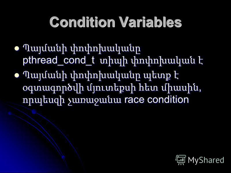 Condition Variables Պայմանի փոփոխականը pthread_cond_t տիպի փոփոխական է Պայմանի փոփոխականը pthread_cond_t տիպի փոփոխական է Պայմանի փոփոխականը պետք է օգտագործվի մյուտեքսի հետ միասին, որպեսզի չառաջանա race condition Պայմանի փոփոխականը պետք է օգտագործվի