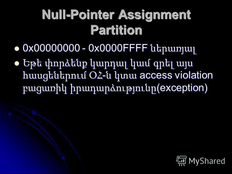 Null-Pointer Assignment Partition 0x00000000 - 0x0000FFFF ներառյալ 0x00000000 - 0x0000FFFF ներառյալ Եթե փորձենք կարդալ կամ գրել այս հասցեներում ՕՀ - ն կտա access violation բացառիկ իրադարձությունը (exception) Եթե փորձենք կարդալ կամ գրել այս հասցեներու