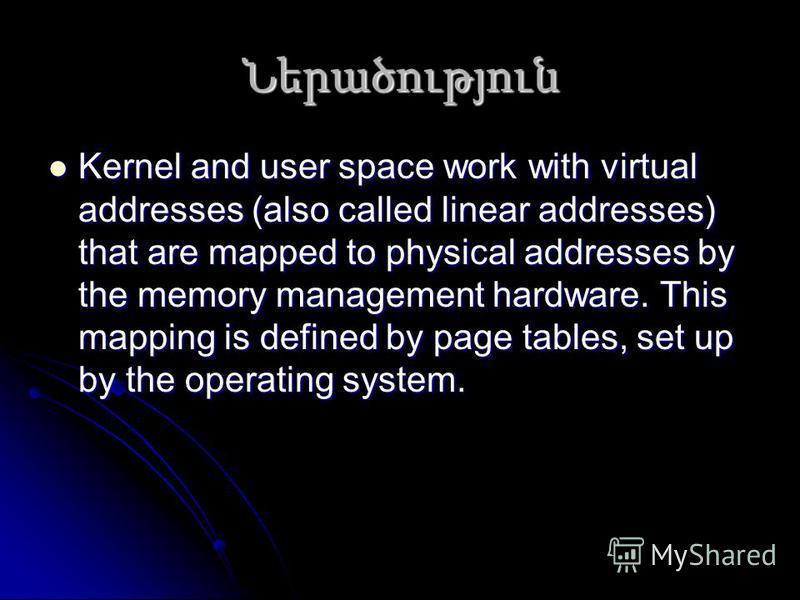 Ներածություն Kernel and user space work with virtual addresses (also called linear addresses) that are mapped to physical addresses by the memory management hardware. This mapping is defined by page tables, set up by the operating system. Kernel and