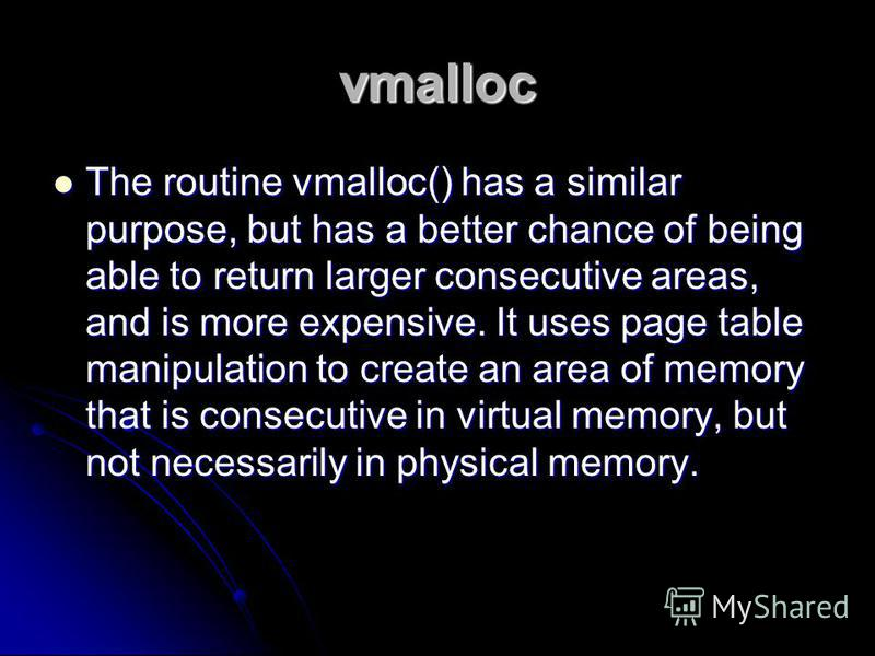 vmalloc The routine vmalloc() has a similar purpose, but has a better chance of being able to return larger consecutive areas, and is more expensive. It uses page table manipulation to create an area of memory that is consecutive in virtual memory, b