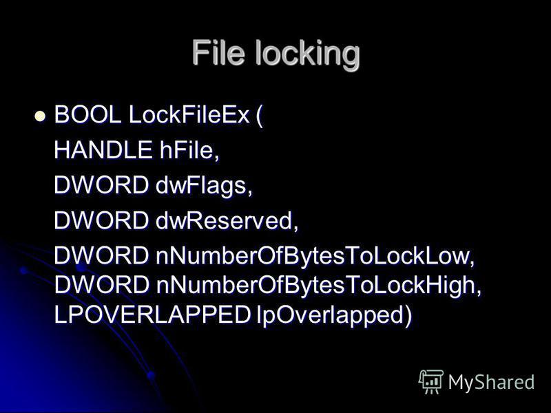 File locking BOOL LockFileEx ( BOOL LockFileEx ( HANDLE hFile, HANDLE hFile, DWORD dwFlags, DWORD dwFlags, DWORD dwReserved, DWORD dwReserved, DWORD nNumberOfBytesToLockLow, DWORD nNumberOfBytesToLockHigh, LPOVERLAPPED lpOverlapped) DWORD nNumberOfBy