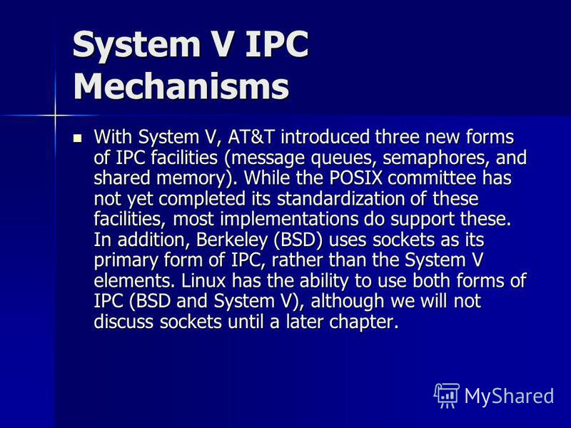 System V IPC Mechanisms With System V, AT&T introduced three new forms of IPC facilities (message queues, semaphores, and shared memory). While the POSIX committee has not yet completed its standardization of these facilities, most implementations do