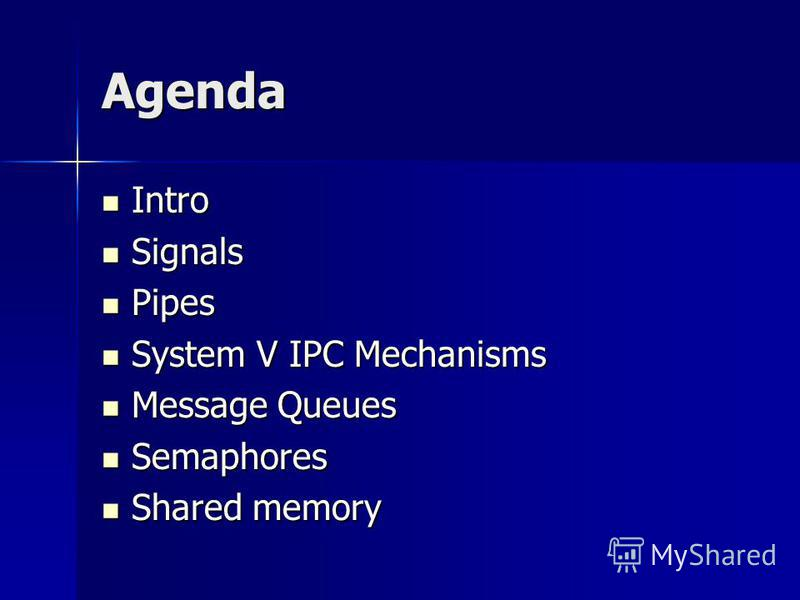 Agenda Intro Intro Signals Signals Pipes Pipes System V IPC Mechanisms System V IPC Mechanisms Message Queues Message Queues Semaphores Semaphores Shared memory Shared memory
