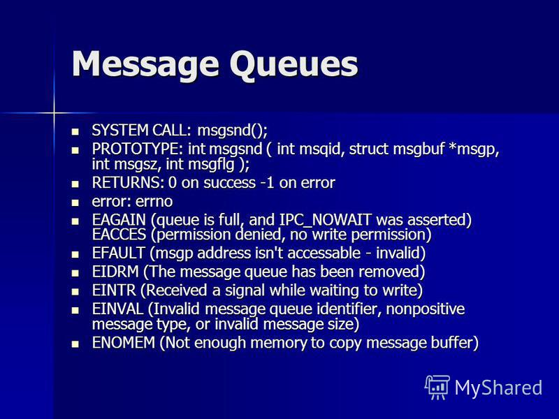 Message Queues SYSTEM CALL: msgsnd(); SYSTEM CALL: msgsnd(); PROTOTYPE: int msgsnd ( int msqid, struct msgbuf *msgp, int msgsz, int msgflg ); PROTOTYPE: int msgsnd ( int msqid, struct msgbuf *msgp, int msgsz, int msgflg ); RETURNS: 0 on success -1 on