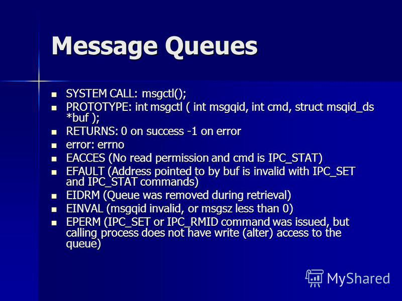Message Queues SYSTEM CALL: msgctl(); SYSTEM CALL: msgctl(); PROTOTYPE: int msgctl ( int msgqid, int cmd, struct msqid_ds *buf ); PROTOTYPE: int msgctl ( int msgqid, int cmd, struct msqid_ds *buf ); RETURNS: 0 on success -1 on error RETURNS: 0 on suc