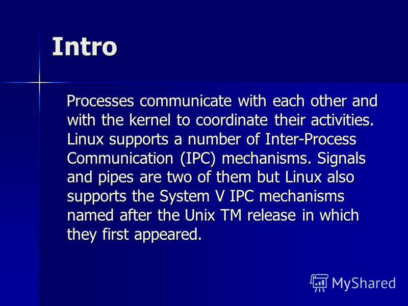 Intro Processes communicate with each other and with the kernel to coordinate their activities. Linux supports a number of Inter-Process Communication (IPC) mechanisms. Signals and pipes are two of them but Linux also supports the System V IPC mechan