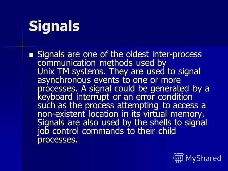 Signals Signals are one of the oldest inter-process communication methods used by Unix TM systems. They are used to signal asynchronous events to one or more processes. A signal could be generated by a keyboard interrupt or an error condition such as