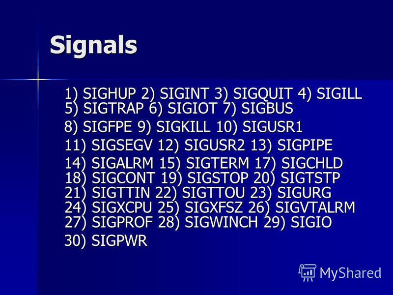 Signals 1) SIGHUP 2) SIGINT 3) SIGQUIT 4) SIGILL 5) SIGTRAP 6) SIGIOT 7) SIGBUS 1) SIGHUP 2) SIGINT 3) SIGQUIT 4) SIGILL 5) SIGTRAP 6) SIGIOT 7) SIGBUS 8) SIGFPE 9) SIGKILL 10) SIGUSR1 8) SIGFPE 9) SIGKILL 10) SIGUSR1 11) SIGSEGV 12) SIGUSR2 13) SIGP