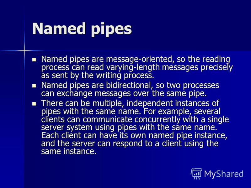 Named pipes Named pipes are message-oriented, so the reading process can read varying-length messages precisely as sent by the writing process. Named pipes are message-oriented, so the reading process can read varying-length messages precisely as sen