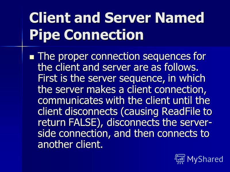 Client and Server Named Pipe Connection The proper connection sequences for the client and server are as follows. First is the server sequence, in which the server makes a client connection, communicates with the client until the client disconnects (
