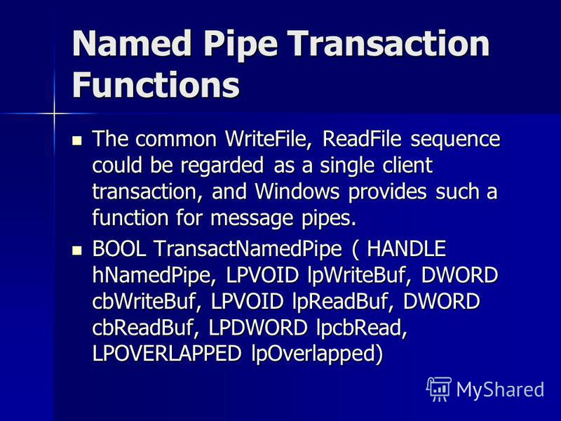 Named Pipe Transaction Functions The common WriteFile, ReadFile sequence could be regarded as a single client transaction, and Windows provides such a function for message pipes. The common WriteFile, ReadFile sequence could be regarded as a single c