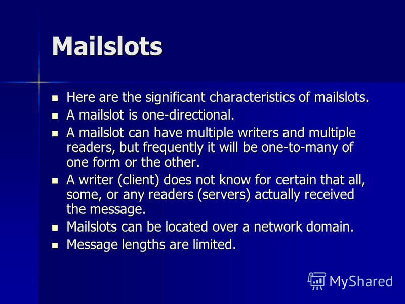 Mailslots Here are the significant characteristics of mailslots. Here are the significant characteristics of mailslots. A mailslot is one-directional. A mailslot is one-directional. A mailslot can have multiple writers and multiple readers, but frequ