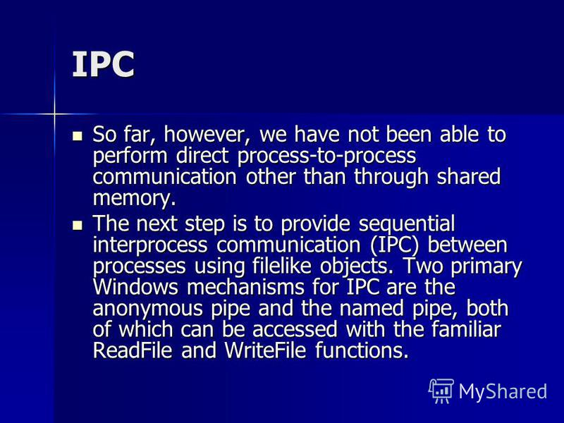 IPC So far, however, we have not been able to perform direct process-to-process communication other than through shared memory. So far, however, we have not been able to perform direct process-to-process communication other than through shared memory