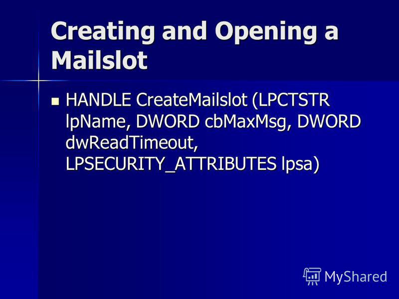 Creating and Opening a Mailslot HANDLE CreateMailslot (LPCTSTR lpName, DWORD cbMaxMsg, DWORD dwReadTimeout, LPSECURITY_ATTRIBUTES lpsa) HANDLE CreateMailslot (LPCTSTR lpName, DWORD cbMaxMsg, DWORD dwReadTimeout, LPSECURITY_ATTRIBUTES lpsa)