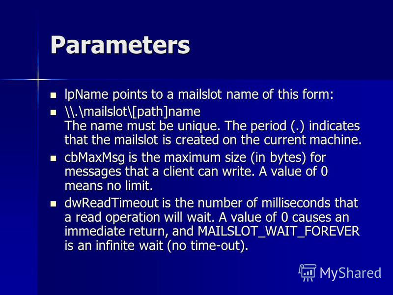 Parameters lpName points to a mailslot name of this form: lpName points to a mailslot name of this form: \\.\mailslot\[path]name The name must be unique. The period (.) indicates that the mailslot is created on the current machine. \\.\mailslot\[path