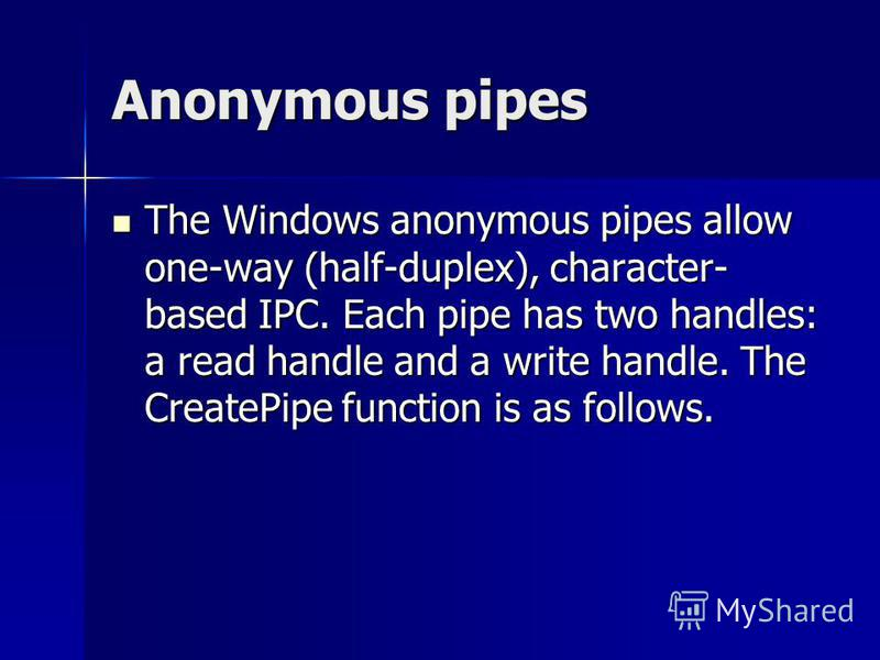 Anonymous pipes The Windows anonymous pipes allow one-way (half-duplex), character- based IPC. Each pipe has two handles: a read handle and a write handle. The CreatePipe function is as follows. The Windows anonymous pipes allow one-way (half-duplex)