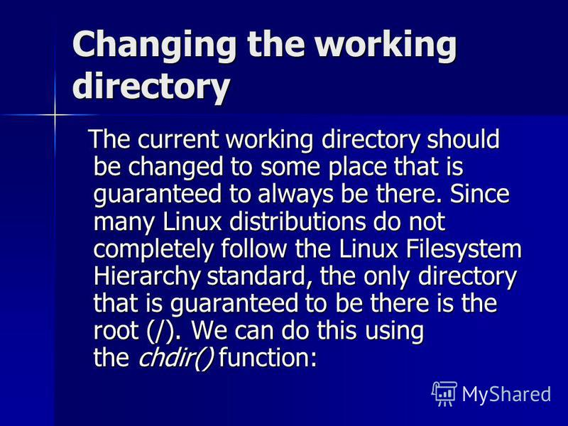 Changing the working directory The current working directory should be changed to some place that is guaranteed to always be there. Since many Linux distributions do not completely follow the Linux Filesystem Hierarchy standard, the only directory th