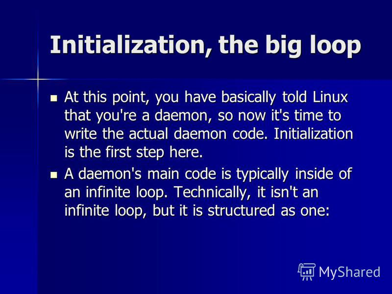 Initialization, the big loop At this point, you have basically told Linux that you're a daemon, so now it's time to write the actual daemon code. Initialization is the first step here. At this point, you have basically told Linux that you're a daemon