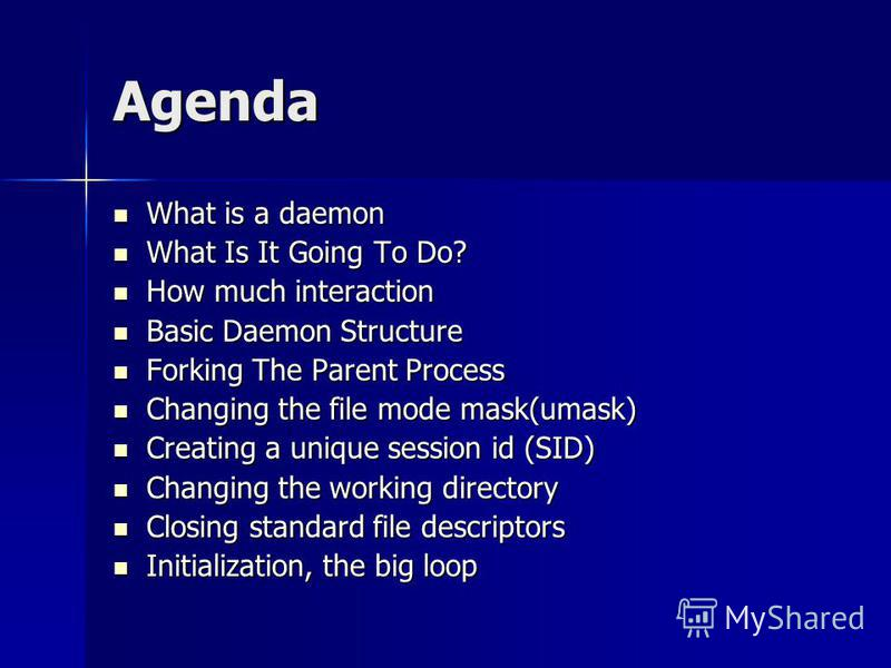 Agenda What is a daemon What is a daemon What Is It Going To Do? What Is It Going To Do? How much interaction How much interaction Basic Daemon Structure Basic Daemon Structure Forking The Parent Process Forking The Parent Process Changing the file m