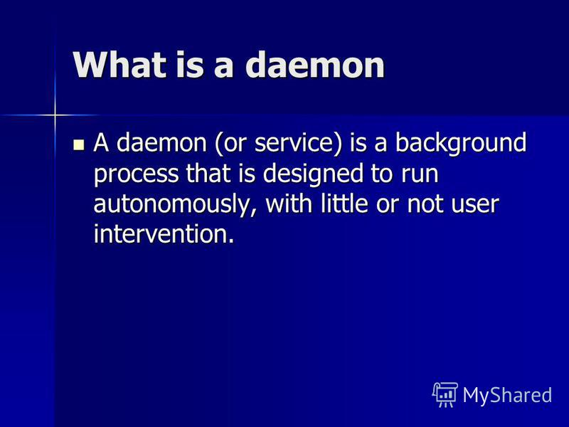 What is a daemon A daemon (or service) is a background process that is designed to run autonomously, with little or not user intervention. A daemon (or service) is a background process that is designed to run autonomously, with little or not user int