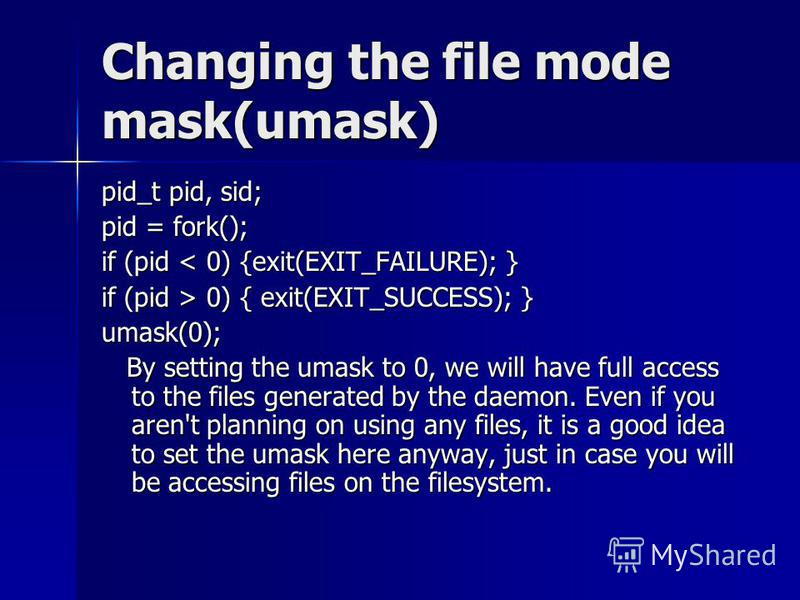 Changing the file mode mask(umask) pid_t pid, sid; pid = fork(); if (pid < 0) {exit(EXIT_FAILURE); } if (pid > 0) { exit(EXIT_SUCCESS); } umask(0); By setting the umask to 0, we will have full access to the files generated by the daemon. Even if you
