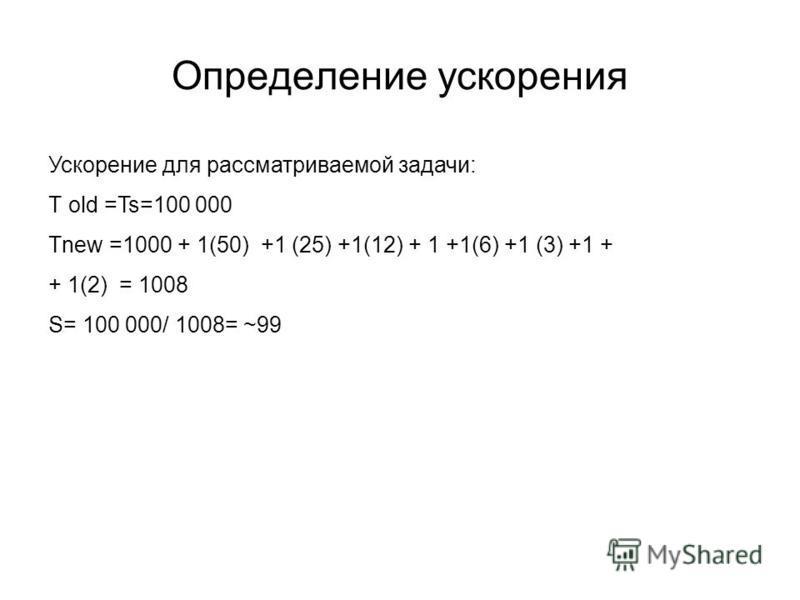 Определение ускорения Ускорение для рассматриваемой задачи: Т old =Ts=100 000 Tnew =1000 + 1(50) +1 (25) +1(12) + 1 +1(6) +1 (3) +1 + + 1(2) = 1008 S= 100 000/ 1008= ~99