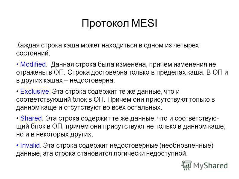 Протокол MESI Каждая строка кэша может находиться в одном из четырех состояний: Modified. Данная строка была изменена, причем изменения не отражены в ОП. Строка достоверна только в пределах кэша. В ОП и в других кэшах – недостоверна. Exclusive. Эта с