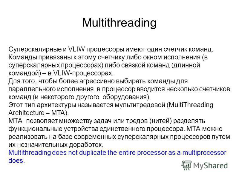 Multithreading Суперскалярные и VLIW процессоры имеют один счетчик команд. Команды привязаны к этому счетчику либо окном исполнения (в суперскалярных процессорах) либо связкой команд (длинной командой) – в VLIW-процессорах. Для того, чтобы более агре