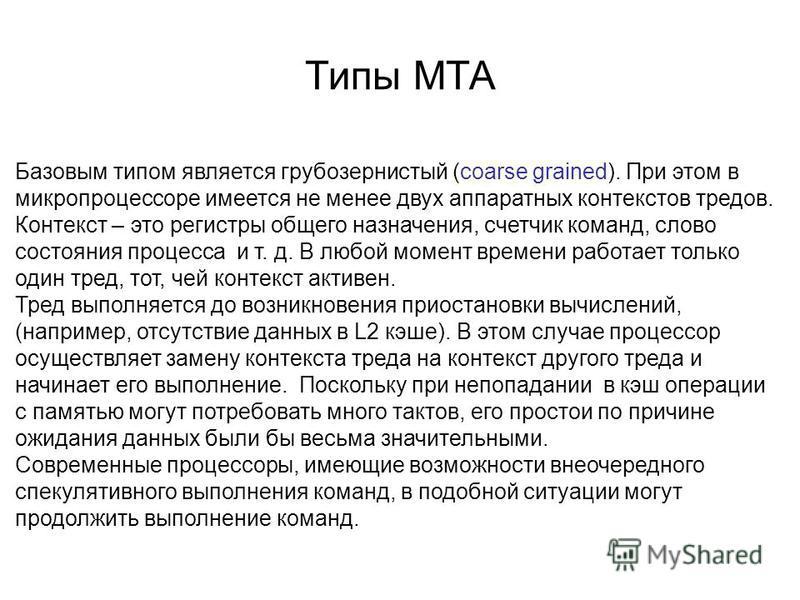 Типы MTA Базовым типом является грубозернистый (coarse grained). При этом в микропроцессоре имеется не менее двух аппаратных контекстов тредов. Контекст – это регистры общего назначения, счетчик команд, слово состояния процесса и т. д. В любой момент