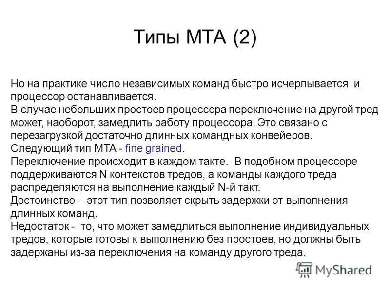 Типы MTA (2) Но на практике число независимых команд быстро исчерпывается и процессор останавливается. В случае небольших простоев процессора переключение на другой тред может, наоборот, замедлить работу процессора. Это связано с перезагрузкой достат