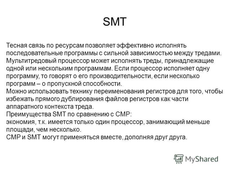 SMT Тесная связь по ресурсам позволяет эффективно исполнять последовательные программы с сильной зависимостью между тредами. Мультитредовый процессор может исполнять треды, принадлежащие одной или нескольким программам. Если процессор исполняет одну