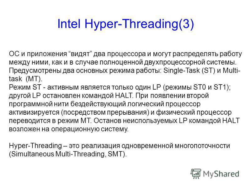 Intel Hyper-Threading(3) ОС и приложения видят два процессора и могут распределять работу между ними, как и в случае полноценной двухпроцессорной системы. Предусмотрены два основных режима работы: Single-Task (ST) и Multi- task (MT). Режим ST - актив