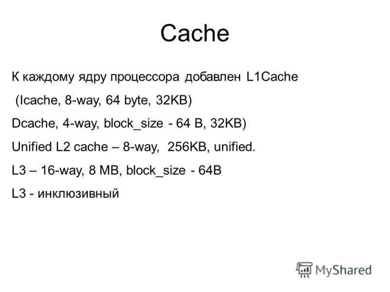 Cache К каждому ядру процессора добавлен L1Cache (Icache, 8-way, 64 byte, 32KB) Dcache, 4-way, block_size - 64 B, 32KB) Unified L2 cache – 8-way, 256KB, unified. L3 – 16-way, 8 MB, block_size - 64B L3 - инклюзивный