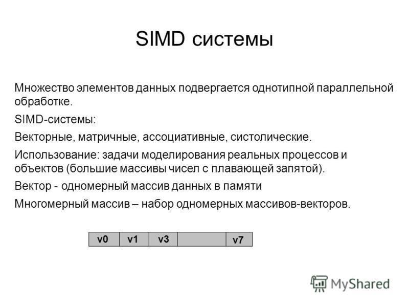 SIMD системы Множество элементов данных подвергается однотипной параллельной обработке. SIMD-системы: Векторные, матричные, ассоциативные, систолические. Использование: задачи моделирования реальных процессов и объектов (большие массивы чисел с плава