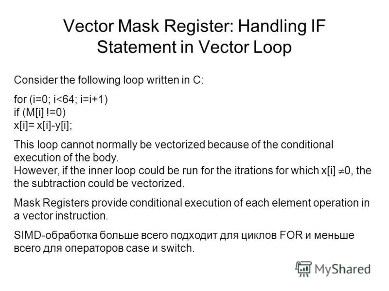 Vector Mask Register: Handling IF Statement in Vector Loop Consider the following loop written in C: for (i=0; i<64; i=i+1) if (M[i] !=0) x[i]= x[i]-y[i]; This loop cannot normally be vectorized because of the conditional execution of the body. Howev