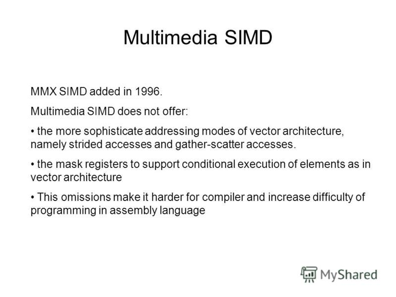 Multimedia SIMD MMX SIMD added in 1996. Multimedia SIMD does not offer: the more sophisticate addressing modes of vector architecture, namely strided accesses and gather-scatter accesses. the mask registers to support conditional execution of element