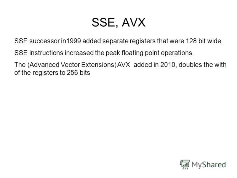 SSE, AVX SSE successor in1999 added separate registers that were 128 bit wide. SSE instructions increased the peak floating point operations. The (Advanced Vector Extensions) AVX added in 2010, doubles the with of the registers to 256 bits