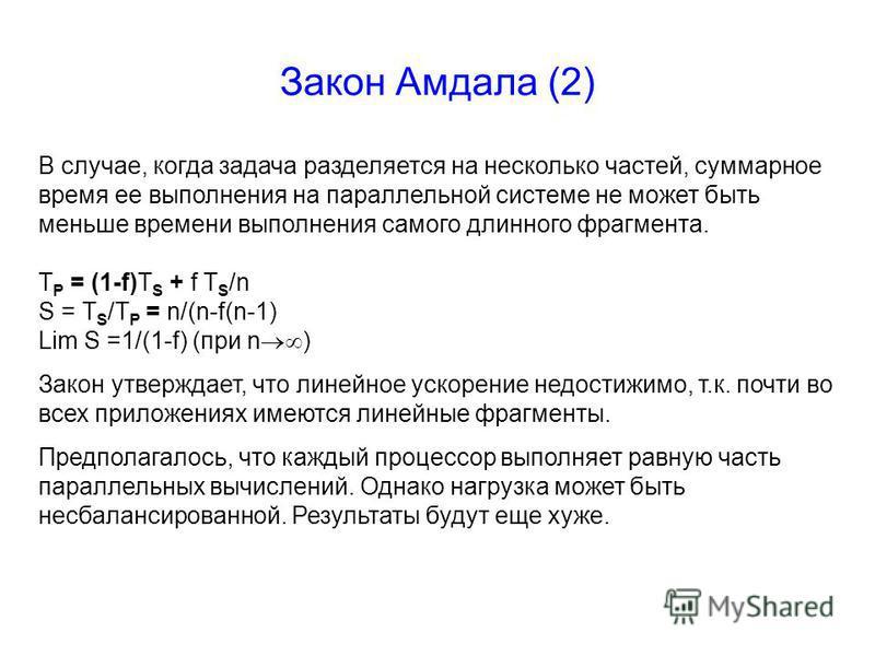 Закон Амдала (2) В случае, когда задача разделяется на несколько частей, суммарное время ее выполнения на параллельной системе не может быть меньше времени выполнения самого длинного фрагмента. T P = (1-f)T S + f T S /n S = T S /T P = n/(n-f(n-1) Lim