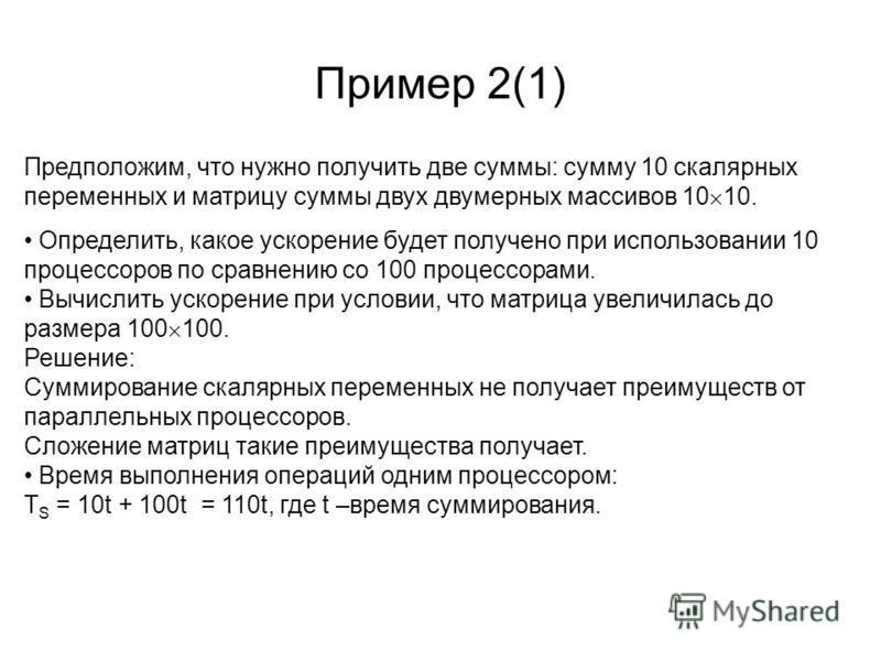 Пример 2(1) Предположим, что нужно получить две суммы: сумму 10 скалярных переменных и матрицу суммы двух двумерных массивов 10 10. Определить, какое ускорение будет получено при использовании 10 процессоров по сравнению со 100 процессорами. Вычислит