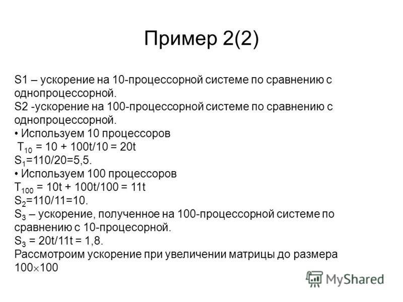 Пример 2(2) S1 – ускорение на 10-процессорной системе по сравнению с однопроцессорной. S2 -ускорение на 100-процессорной системе по сравнению с однопроцессорной. Используем 10 процессоров Т 10 = 10 + 100t/10 = 20t S 1 =110/20=5,5. Используем 100 проц