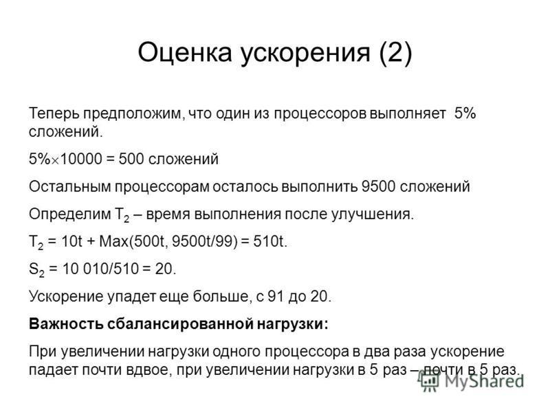Оценка ускорения (2) Теперь предположим, что один из процессоров выполняет 5% сложений. 5% 10000 = 500 сложений Oстальным процессорам осталось выполнить 9500 сложений Определим T 2 – время выполнения после улучшения. T 2 = 10t + Max(500t, 9500t/99) =