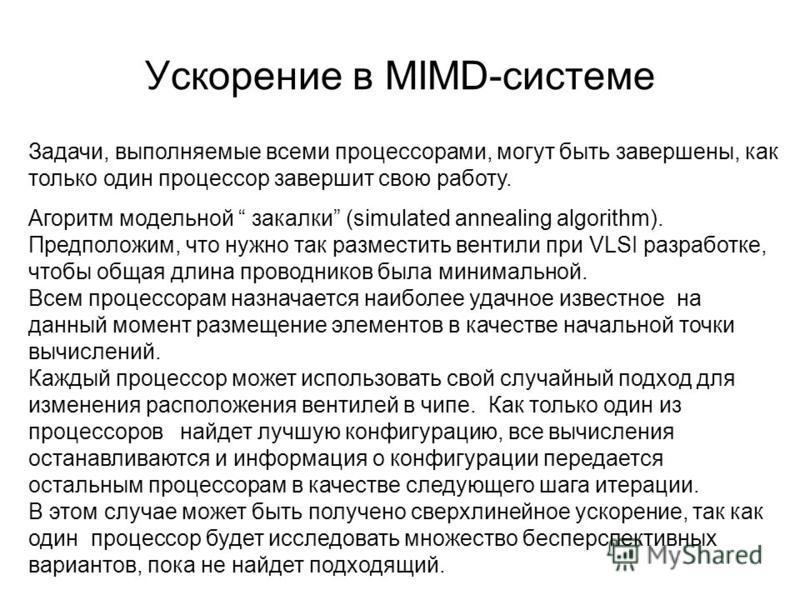 Ускорение в MIMD-системе Задачи, выполняемые всеми процессорами, могут быть завершены, как только один процессор завершит свою работу. Агоритм модельной закалки (simulated annealing algorithm). Предположим, что нужно так разместить вентили при VLSI р