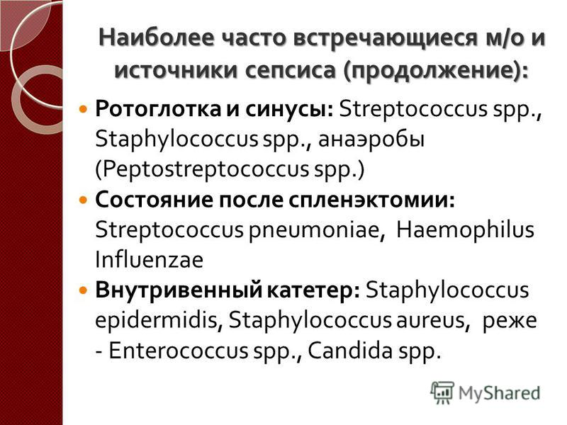 Наиболее часто встречающиеся м/о и источники сепсиса ( продолжение ): Ротоглотка и синусы : Streptococcus spp., Staphylococcus spp., анаэробы ( Peptostreptococcus spp. ) Состояние после спленэктомии : Streptococcus pneumoniae, Haemophilus Influenzae