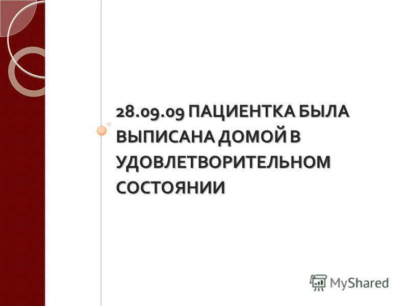28.09.09 ПАЦИЕНТКА БЫЛА ВЫПИСАНА ДОМОЙ В УДОВЛЕТВОРИТЕЛЬНОМ СОСТОЯНИИ