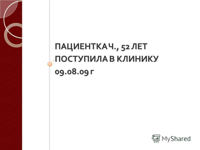 ПАЦИЕНТКА Ч., 52 ЛЕТ ПОСТУПИЛА В КЛИНИКУ 09.08.09 г