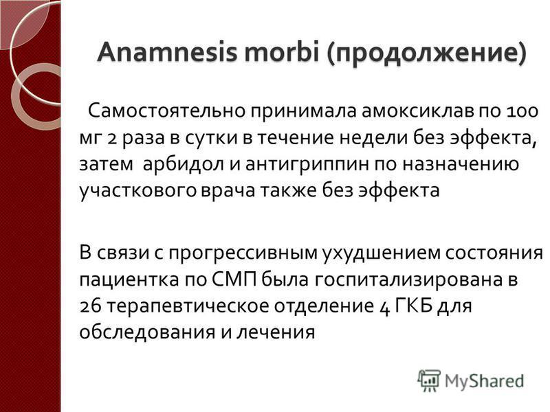 Anamnesis morbi ( продолжение ) Самостоятельно принимала амоксиклав по 100 мг 2 раза в сутки в течение недели без эффекта, затем арбидол и антигриппин по назначению участкового врача также без эффекта В связи с прогрессивным ухудшением состояния паци