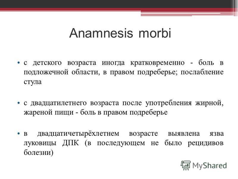 Anamnesis morbi с детского возраста иногда кратковременно - боль в подложечной области, в правом подреберье; послабление стула с двадцатилетнего возраста после употребления жирной, жареной пищи - боль в правом подреберье в двадцатичетырёхлетнем возра